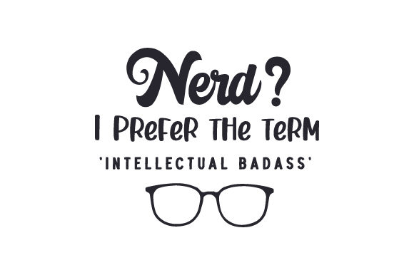 Nerd? I Prefer the Term 'intellectual Badass' Quotes Craft Cut File By Creative Fabrica Crafts