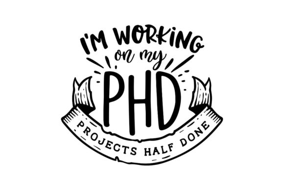 I'm Working on My PhD - Projects Half Done Graphic Crafts By Creative Divine