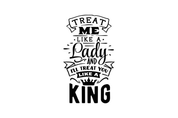 Treat Me Like a Lady, and I Will Treat You Like a King Graphic Crafts By Creative Divine