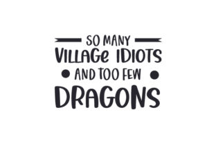 So Many Village Idiots and Too Few Dragons Quotes Craft Cut File By Creative Fabrica Crafts