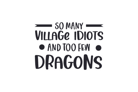 So Many Village Idiots and Too Few Dragons Frases Archivo de Corte Craft Por Creative Fabrica Crafts