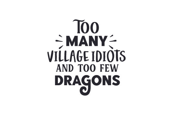 Too Many Village Idiots and Too Few Dragons Zitate Plotterdatei von Creative Fabrica Crafts