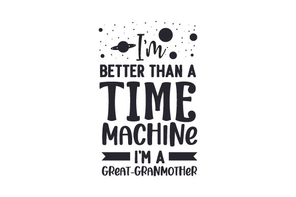 I'm Better Than a Time Machine, I'm a Great-granmother! Cut File