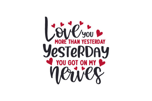 Love You More Than Yesterday. Yesterday You Got on My Nerves Valentine's Day Craft Cut File By Creative Fabrica Crafts