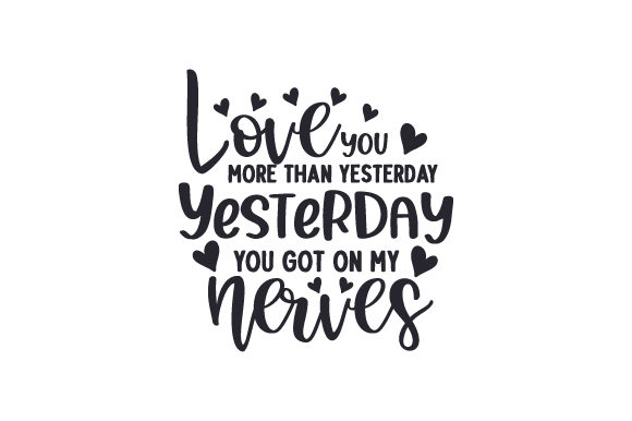 Love You More Than Yesterday. Yesterday You Got on My Nerves Cut File Download