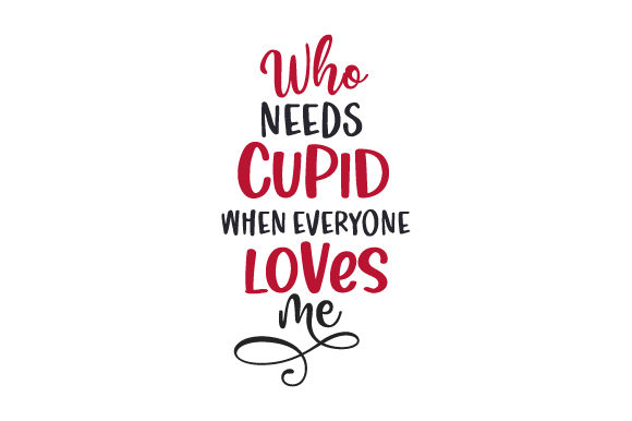 Who Needs Cupid when Everyone Loves Me? Valentine's Day Craft Cut File By Creative Fabrica Crafts