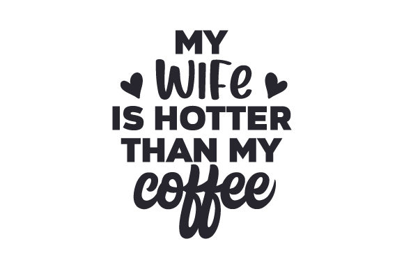 My Wife is Hotter Than My Coffee Valentine's Day Craft Cut File By Creative Fabrica Crafts