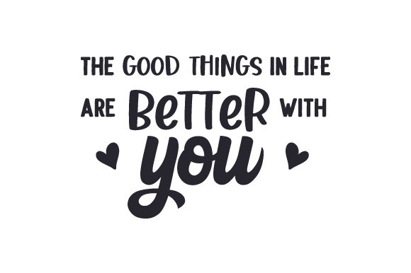 The Good Things in Life Are Better with You Cut File Download
