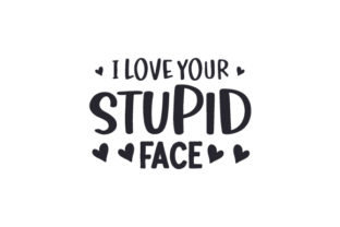 I Love Your Stupid Face Valentine's Day Craft Cut File By Creative Fabrica Crafts