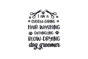 I Am a Cuddle-giving, Hair-washing, Fur-detangling, Blow-drying Dog Groomer Animals Craft Cut File By Creative Fabrica Crafts
