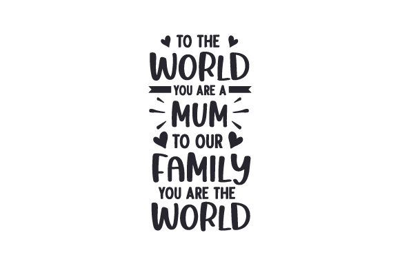 To the World You Are a Mum, to Our Family You Are the World Quotes Craft Cut File By Creative Fabrica Crafts