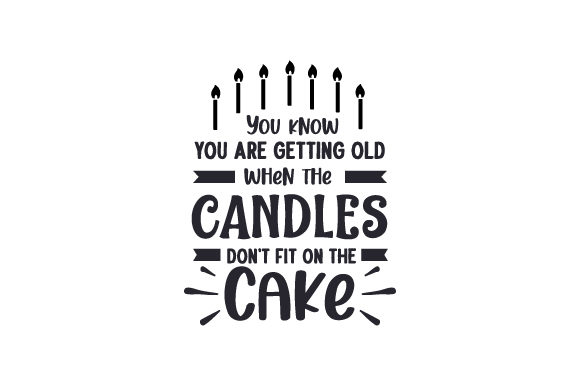 You Know You Are Getting Old when the Candles Don't Fit on the Cake Cut File