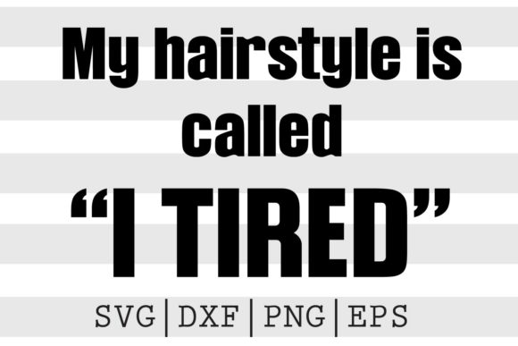 My Hairstyle is Called I Tired SVG Graphic Crafts By spoonyprint
