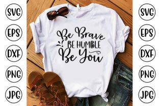 Be Brave Be Humble Be You Graphic Crafts By ismetarabd