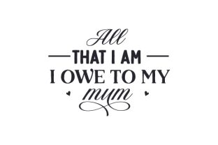 All That I Am I Owe to My Mum Mother's Day Craft Cut File By Creative Fabrica Crafts