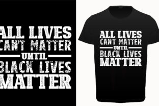 All Lives Can't Matter Until Black Lives Matter Graphic Print Templates By DesignMitra