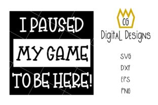 I Paused My Game to Be Here! SVG DXF EPS Graphic Crafts By CG Digital Designs