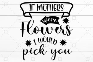 If Mothers Were Flowers I Would Pick You Graphic Print Templates By NKArtStudio
