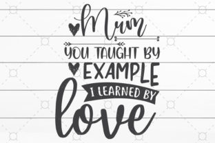 Mum You Taught by Example I Learned by Love Graphic Print Templates By NKArtStudio