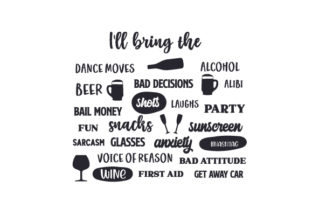 I'LL BRING the DANCE MOVES, BAD DECISIONS, ALCOHOL, SHOTS, ALIBI, BAD ATTITUDE, BAIL MONEY, WINE, BEER, BLING, PARTY, ANXIETY, LAUGHS, FUN, #HASHTAG, SARCASM, GET AWAY CAR, SNACKS, VOICE of REASON, FIRST AID, SUNSCREEN, GLASSES, ETC. Quotes Craft Cut File By Creative Fabrica Crafts