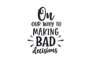 On Our Way to Making Bad Decisions Quotes Craft Cut File By Creative Fabrica Crafts