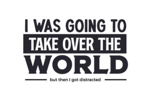I Was Going to Take over the World but then I Got Distracted Quotes Craft Cut File By Creative Fabrica Crafts