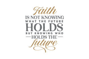 Faith is Not Knowing What the Future Holds but Knowing Who Holds the Future Quotes Craft Cut File By Creative Fabrica Crafts 1