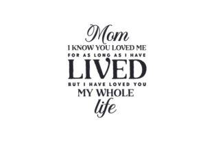 Mom I Know You Loved Me for As Long As I Have Lived, but I Have Loved You My Whole Life Mother's Day Craft Cut File By Creative Fabrica Crafts