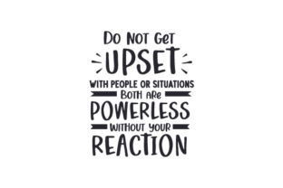 Do Not Get Upset with People or Situations Both Are Powerless Without Your Reaction Quotes Craft Cut File By Creative Fabrica Crafts