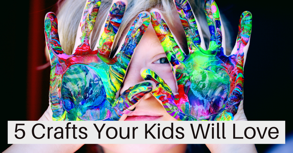 5 Crafts Your Kids Will Love
