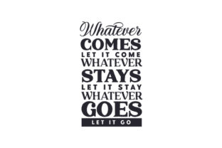 Whatever Comes, Let It Come. Whatever Stays, Let It Stay. Whatever Goes, Let It Go Quotes Craft Cut File By Creative Fabrica Crafts