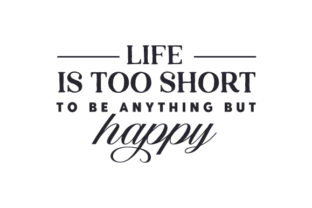 Life is Too Short to Be Anything but HAPPY Quotes Craft Cut File By Creative Fabrica Crafts