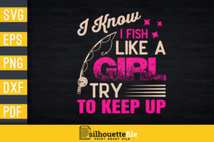 Print on Demand: I Know I Fish Like a Girl Try to Keep Up Graphic Print Templates By Silhouettefile