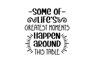 Some of Life's Greatest Moments Happen Around This Table Dining Room Craft Cut File By Creative Fabrica Crafts