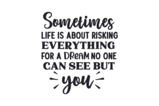 Sometimes Life is About Risking Everything for a Dream No One Can See but You Quotes Craft Cut File By Creative Fabrica Crafts