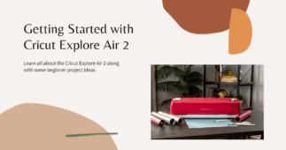 The Complete Guide to Using Your New Cricut Explore Air 2 Machine (From Start to Finish!)