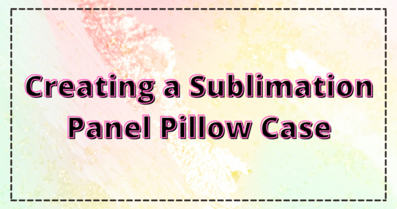 Creating a Sublimation Panel Pillow Case