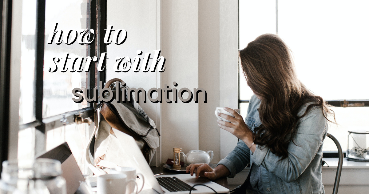 How to Start with Sublimation