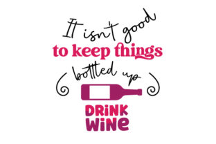 It Isn't Good to Keep Things Bottled Up Drink Wine Wine Craft Cut File By Creative Fabrica Crafts
