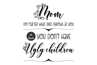 Mom, No Matter What Lives Throws at You, at Least You Don't Have Ugly Children Día de la madre Archivo de Corte Craft Por Creative Fabrica Crafts