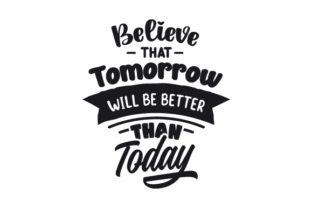 Believe That Tomorrow Will Be Better Than Today Motivational Craft Cut File By Creative Fabrica Crafts