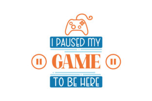 I Paused My Game to Be Here Video Games Craft Cut File By Creative Fabrica Crafts