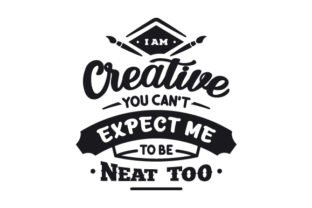 I Am Creative. You Can't Expect Me to Be Neat Too Hobbies Craft Cut File By Creative Fabrica Crafts