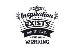 Inspiration Exists, but It Has to Find You Working Hobbies Craft Cut File By Creative Fabrica Crafts