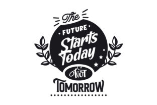 The Future Starts Today Not Tomorrow Motivational Craft Cut File By Creative Fabrica Crafts